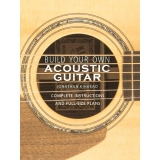 Build Your Own Acoustic Guitar - Complete Instructions and Full-Size Plans