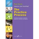 The Practice Process - Revolutionise Practice to Maximise Enjoyment, Motivation and Progress